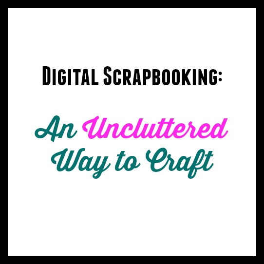 Digital Scrapbooking: A Uncluttered Way to Craft