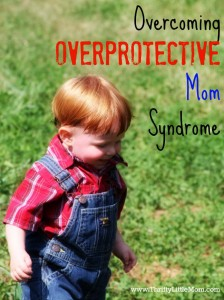 Overcoming Overprotective Mom Syndrome