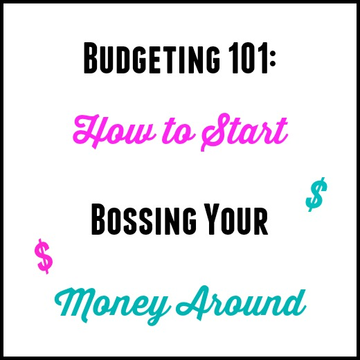 Budgeting 101: How To Start Bossing Your Money Around