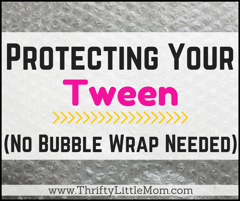 Protecting Your Tween (No Bubble Wrap Required)