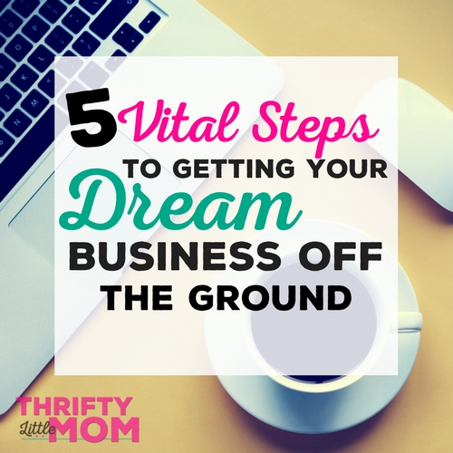 5 Vital Steps to Getting Your Dream Business Off the Ground